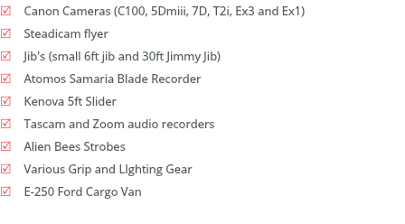 R Canon Cameras (C100, 5Dmiii, 7D, T2i, Ex3 and Ex1) R Steadicam flyer R Jib's (small 6ft jib and 30ft Jimmy Jib) R Atomos Samaria Blade Recorder R Kenova 5ft Slider R Tascam and Zoom audio recorders R Alien Bees Strobes R Various Grip and LIghting Gear R E-250 Ford Cargo Van
